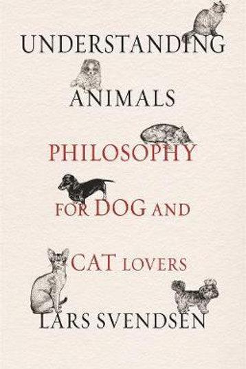 Understanding Animals: Philosophy for Dog and Cat Lovers Lars Svendsen