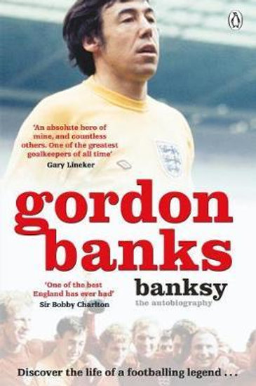 Banksy: The Autobiography of an English Football Hero Gordon Banks
