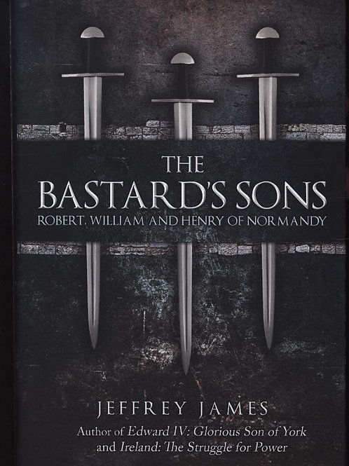 Bastard's Sons: Robert, William and Henry of Normandy Jeffrey James