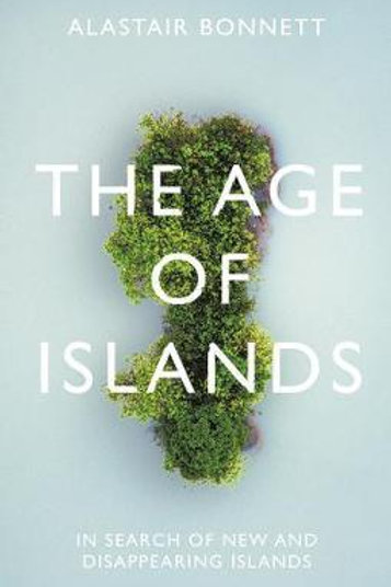 Age of Islands: In Search of New and Disappearing Islands Alastair Bonnett