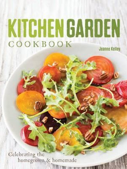 Kitchen Garden Cookbook: Celebrating the Homegrown & Homemade Jeanne Kelley