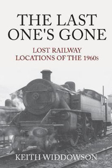 Last One's Gone: Lost Railway Locations of the 1960s Keith Widdowson