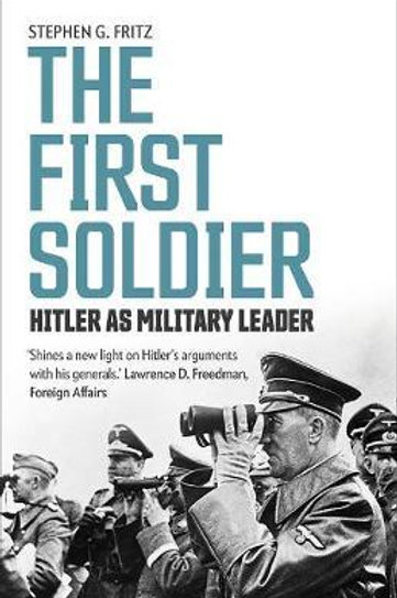 First Soldier: Hitler as Military Leader Stephen G Fritz