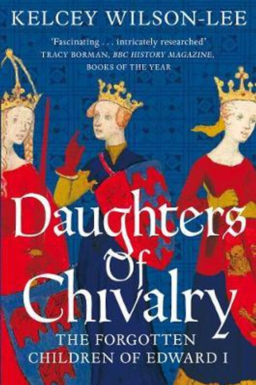 Daughters of Chivalry: The Forgotten Children of Edward I Kelcey Wilson-Lee