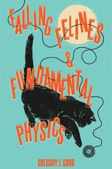 Falling Felines and Fundamental Physics Gregory J Gbur