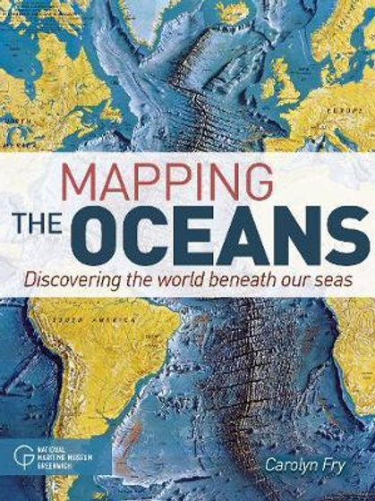 Mapping the Oceans: Discovering the World Beneath Our Seas Carolyn Fry