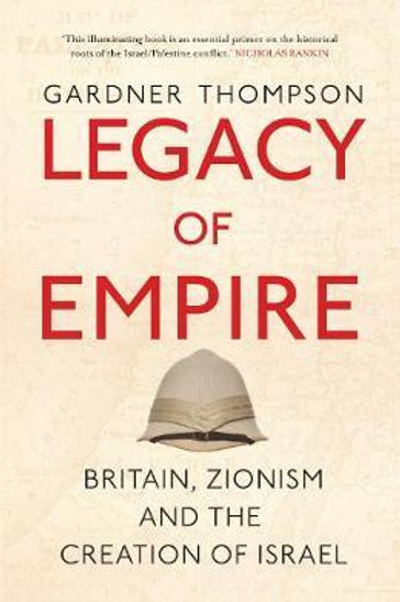 Legacy of Empire: Britain, Zionism and the Creation of Israel Gardner Thompson