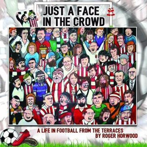 JUST A FACE IN THE CROWD: A life in football from the terrraces Roger Horwood