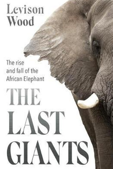 Last Giants: The Rise and Fall of the African Elephant Levison Wood