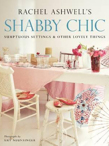 Shabby Chic: Sumptuous Settings and Other Lovely Things Rachel Ashwell