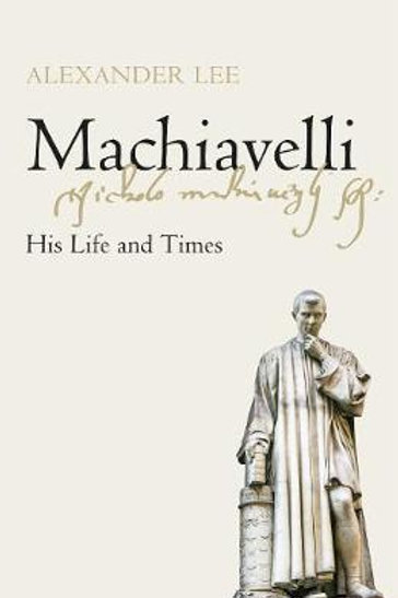 Machiavelli: His Life and Times Alexander Lee