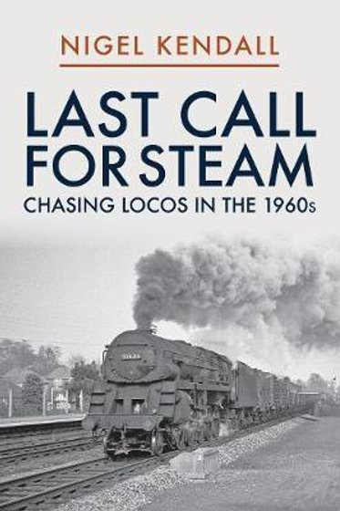 Last Call for Steam: Chasing Locos in the 1960s Nigel Kendall