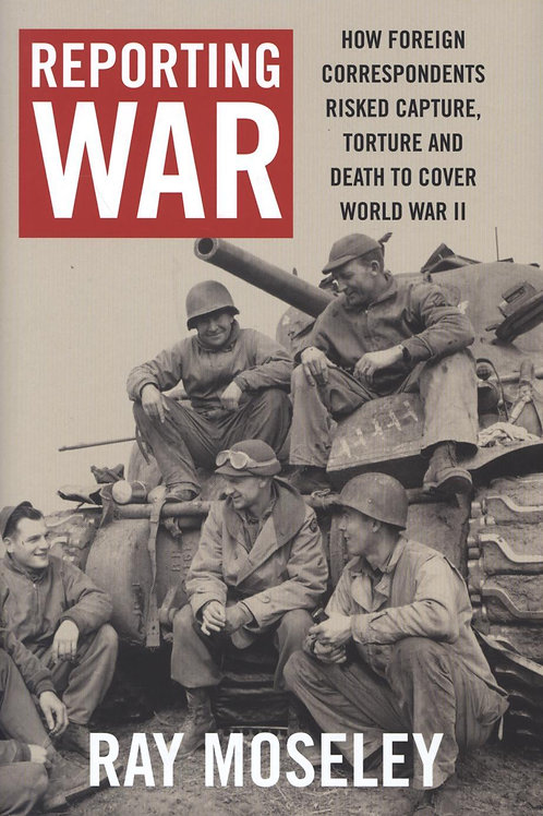 Reporting War How Foreign Correspondents Ray Moseley