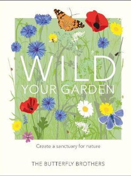 Wild Your Garden: Create a sanctuary for nature Jim Ashton