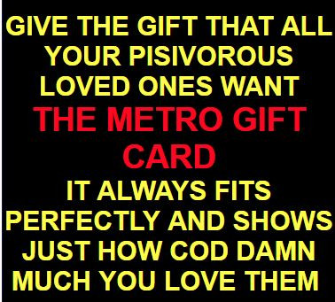 Give the gift that all your pisivorous loved ones want Metro gift card