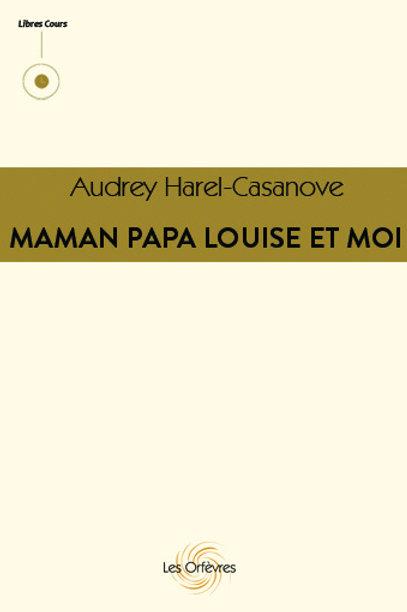 Maman, Papa, Louise et Moi - Audrey Harel-Casanove