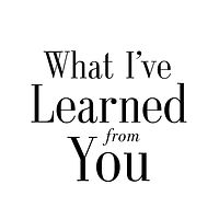What I've Learned from You
