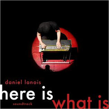 Daniel Lanois - Here Is What Is (2007)