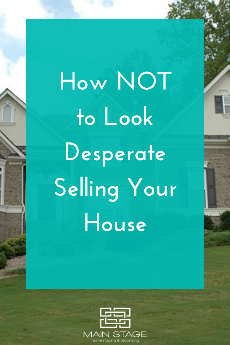How NOT to Look Desperate Selling Your House