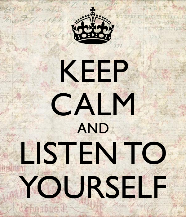 Keep calm and listen to yourself