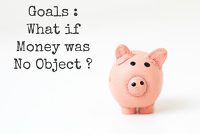 Goals : What if Money was No Object ?