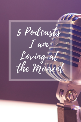 5 Podcasts I am Loving at The Moment