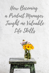 How Becoming a Product Manager Taught me Valuable Life Skills
