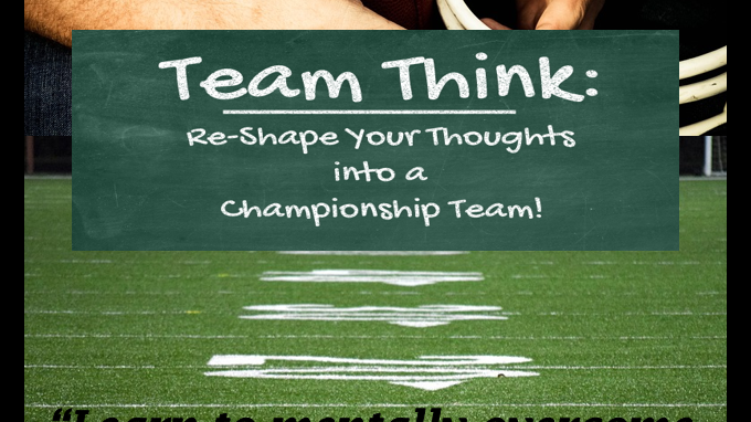 Team Think- Re-Shape Your Thoughts into a Championship Team!