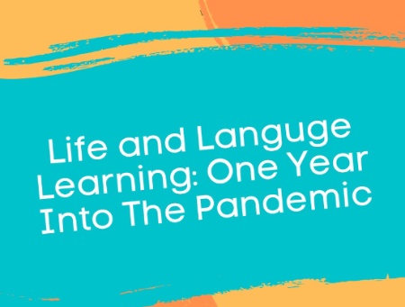 Life and Language Learning: One Year Into The Pandemic