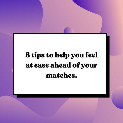 8 tips to help you feel at ease ahead of your matches.