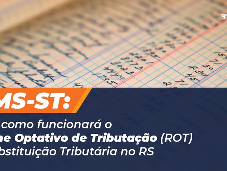 Saiba como funcionará o Regime Optativo de Tributação (ROT) da Substituição Tributária no RS