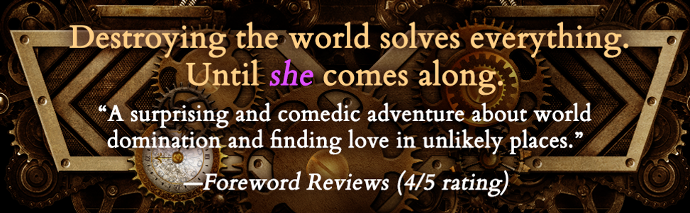 """Destroying the world solves everything until SHE comes along. """"A surprising and comedic adventure about world domination and finding love in unlikely places.""""--Foreword Reviews (4/5 rating)"""