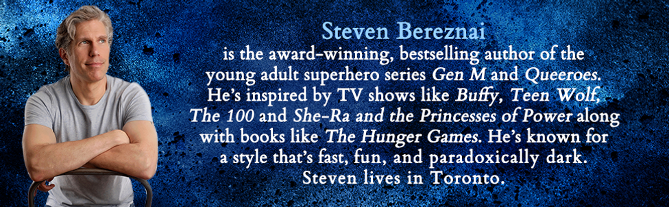 Bio image of author Steven Bereznai the award-winning, bestselling author of the young adult superhero series Gen M and Queeroes. He's inspired by TV shows like Buffy, Teen Wolf, The 100 and She-Ra and the Princesses of Power along with books like The Hunger Games. He's known for a style that's fast, fun, and paradoxically dark. Steven lives in Toronto.