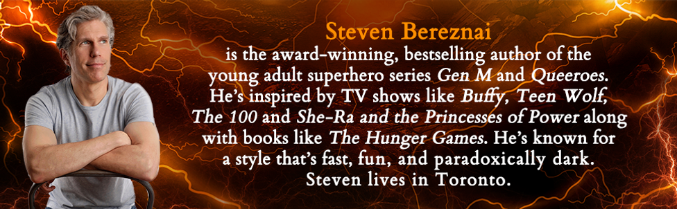 Steven Bereznai author bio: Steven Bereznai is the award-winning, bestselling author of the yound adulet superhero series Gen M and Queeroes. He's inspired by TV shows like Buffy the Vampire Slayer, Teen Wolf, The 100 and She-Ra and the Princesses of Power along with books like The Hunger Games. He's known for a style that's fast, fun, and paradoxically dark. Steven lives in Toronto.