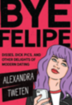 Book cover for Bye Felipe: Disses, Dick Pics, and Other Delights of Modern Dating by Alexandra Tweten featuring woman holding cell phone looking anoyed.