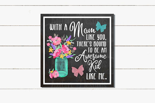With A Mom Like You- Awesome Kid Sublimation Design -8x8