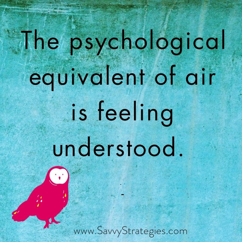 The psychological equivalent of air is feeling understood.