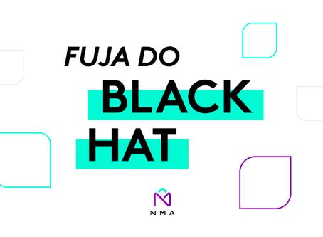 Fuja do black hat – 3 Práticas que podem estragar a saúde do seu site.