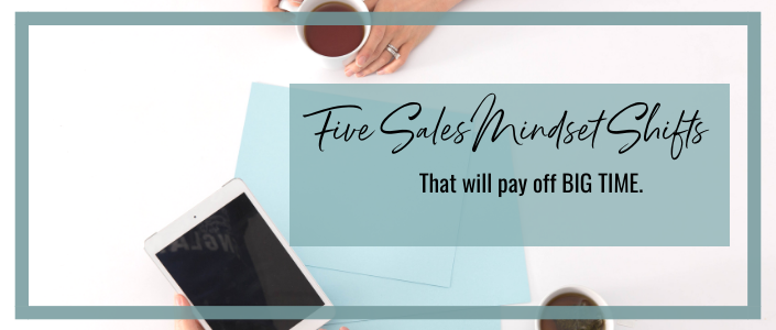 These 5 sales mindset shifts will pay off BIG TIME