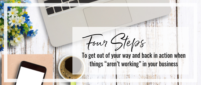 """4 steps to get out of your way and back in action when things """"aren't working"""" in your business."""