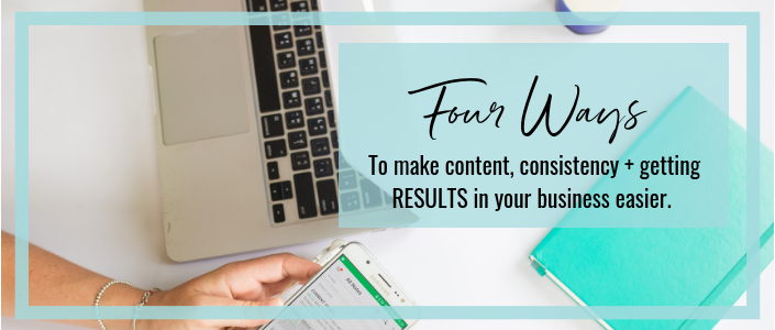 4 Ways to Make Content, Consistency + Getting RESULTS in Your Business Easier