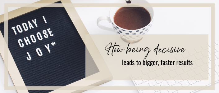 How being DECISIVE leads to bigger, fasterresults