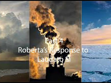 Part 4 of Roberta's Response to Laudato Si