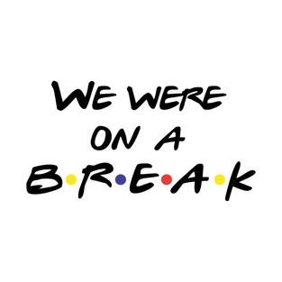 We. Were, on a break!!!!!