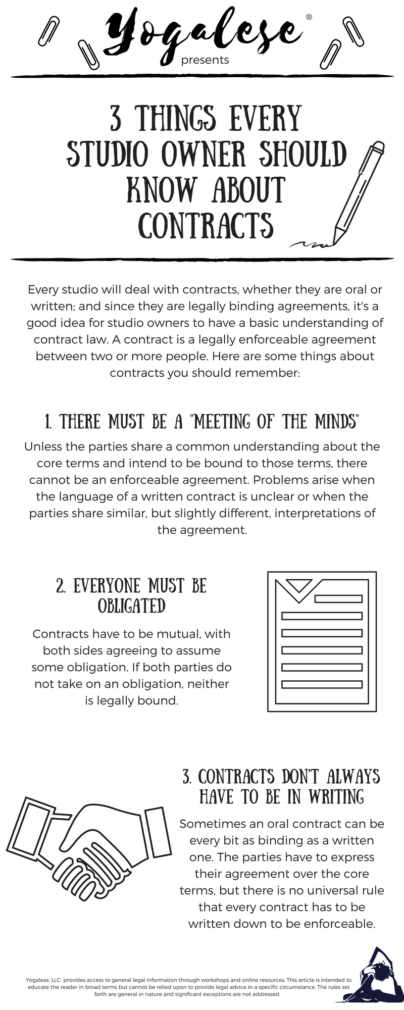 Every studio will deal with contracts, whether they are oral or written; and since they are legally binding agreements, it's a good idea for studio owners to have a basic understanding of contract law. A contract is a legally enforceable agreement between two or more people. Here are some things about contracts you should remember: 1. Unless the parties share a common understanding about the core terms and intend to be bound to those terms, there cannot be an enforceable agreement. Problems arise when the language of a written contract is unclear or when the parties share similar, but slightly different, interpretations of the agreement. 2. Contracts have to be mutual, with both sides agreeing to assume some obligation. If both parties do not take on an obligation, neither is legally bound. 3. Sometimes an oral contract can be every bit as binding as a written one. The parties have to express their agreement over the core terms, but there is no universal rule that every contract has to be written down to be enforceable.
