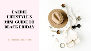 Faërie Lifestyle's Mini-Guide to Black Friday 2019