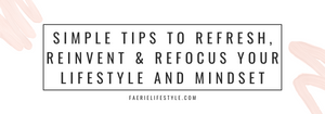 Simple Tips to Refresh, Reinvent & Refocus Your Lifestyle and Mindset