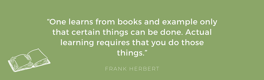 """One learns from books and example only that certain things can be done. Actual learning requires that you do those things.""  – Frank Herbert"
