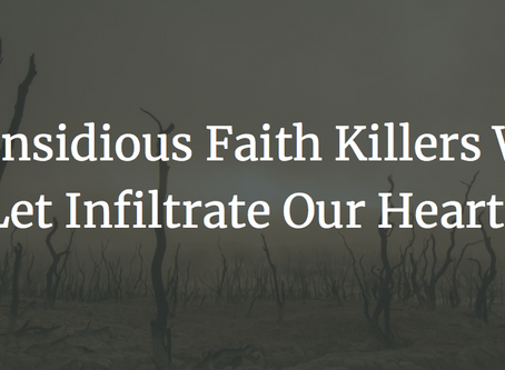 5 Insidious Faith Killers We Let Infiltrate Our Hearts