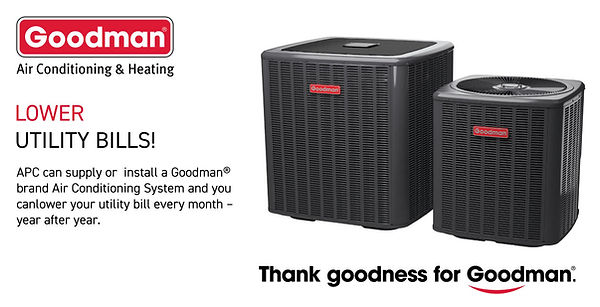 LOWER UTILITY BILLS!  APC can supply or  install a Goodman®  brand Air Conditioning System and you  canlower your utility bill every month –  year after year.
